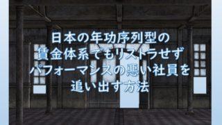 日本の年功序列型の賃金体系でもリストラせずパフォーマンスの悪い社員を追い出す方法
