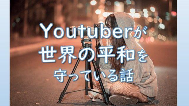 Youtuber(ユーチューバー)が世界の平和を守っている話